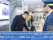 Алматы метросында кешелі бері қауіпсіздік шаралары күшейтілді